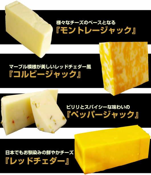 ●様々なチーズのベースとなる『モントレージャック』●マーブル模様が美しいレッドチェダー風『コルビージャック』●ピリリとスパイシーな味わいの『ペッパージャック』●日本でもお馴染みの鮮やかチーズ『レッドチェダー』