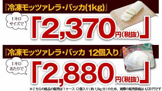 ●『冷凍モッツァレラ・バッカ(1kg)』→1キロサイズで「2,370円(税抜)」●『冷凍モッツァレラ・バッカ 12個入り』→1キロあたりで「2,880円(税抜)」