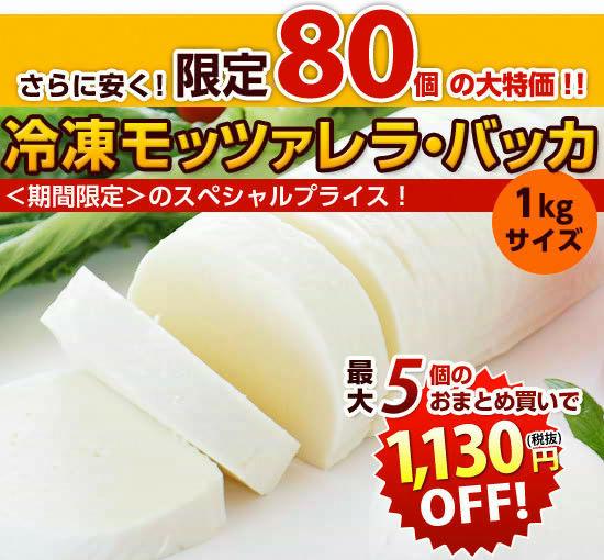 さらに安く!【限定80個】の大特価!!『冷凍モッツァレラ・バッカ(1kg)』