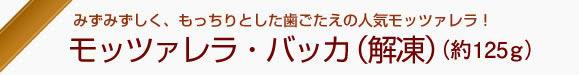 みずみずしく、もっちりとした歯ごたえの人気モッツァレラ!『モッツァレラ・バッカ(解凍)』(125g)