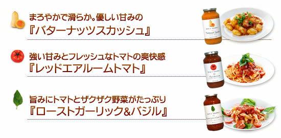 ●まろやかで滑らか。優しい甘みの『バターナッツスカッシュ』●強い甘みとフレッシュなトマトの爽快感『レッドエアルームトマト』●旨みにトマトとザクザク野菜がたっぷり『ローストガーリック&バジル』