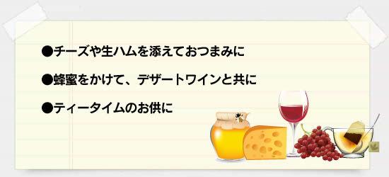 ●チーズや生ハムを添えておつまみに ●蜂蜜をかけて、デザートワインと共に ●ティータイムのお供に
