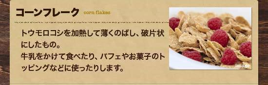 ・コーンフレーク:トウモロコシを加熱して薄くのばし、破片状にしたもの。牛乳をかけて食べたり、パフェやお菓子のトッピングなどに使ったりします。