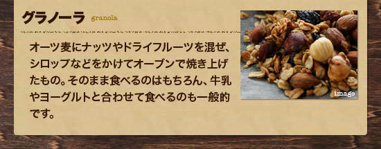 ・グラノーラ:オーツ麦にナッツやドライフルーツを混ぜ、シロップなどをかけてオーブンで焼き上げたもの。そのまま食べるのはもちろん、牛乳やヨーグルトと合わせて食べるのも一般的です。