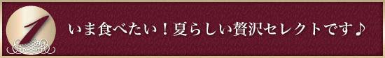 ●<その1>いま食べたい!夏らしい贅沢セレクトです♪