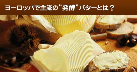 """ヨーロッパで主流の風味豊かなバター""""発酵""""バターとは"""