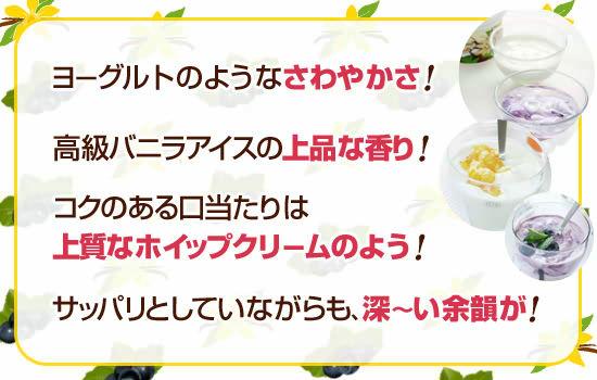 ●ヨーグルトのようなさわやかさ!●高級バニラアイスの上品な香り!●コクのある口当たりは上質なホイップクリームのよう!●サッパリとしていながらも、深~い余韻が!