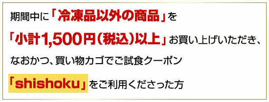 ●期間中に「冷凍品以外の商品」を「小計1,500円分(税込)以上」お買い上げいただき、なおかつ、買い物カゴでご試食クーポン「shishoku」をご利用くださった方
