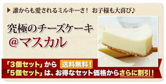 ●誰からも愛されるミルキーさ!お子様も大喜び♪ 究極のチーズケーキ『@マスカル』「3個セット」から【送料無料】!「5個セット」は、お得なセット価格からさらに割引!