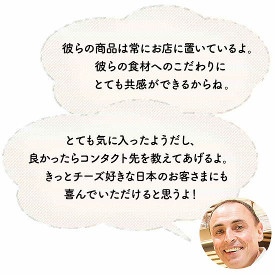 「彼らの商品は常にお店に置いているよ。彼らの食材へのこだわりにとても共感ができるからね。とても気に入ったようだし、良かったらコンタクト先を教えてあげるよ。きっとチーズ好きな日本のお客さまにも喜んでいただけると思うよ!」