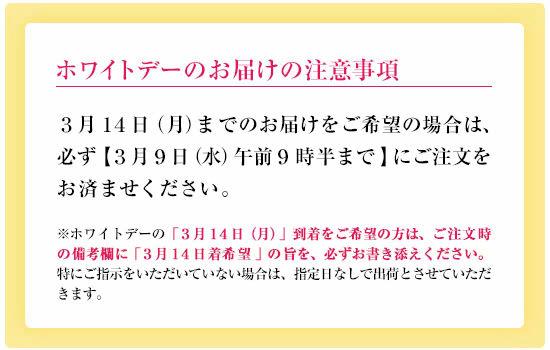 [ホワイトデーのお届けの注意事項]3月14日(月)までのお届けをご希望の場合は、必ず【3月9日(水)午前9時半まで】にご注文をお済ませください。