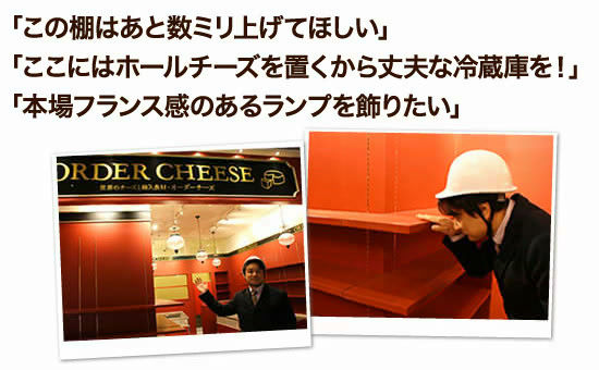 「この棚はあと数ミリ上げてほしい」「ここにはホールチーズを置くから丈夫な冷蔵庫を!」「本場フランス感のあるランプを飾りたい」