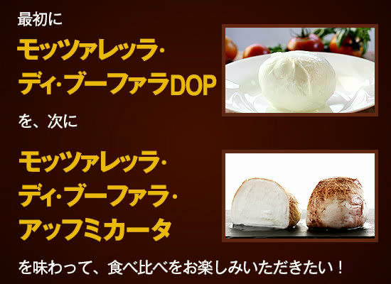 最初に『モッツァレッラ・ディ・ブーファラDOP』を、次に『モッツァレッラ・ディ・ブーファラ・アッフミカータ』を味わって、食べ比べをお楽しみいただきたい!
