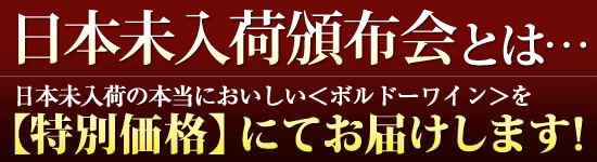 日本未入荷頒布会とは…日本未入荷の本当においしい<ボルドーワイン>と<シャンパーニュ>を特別価格にてお届けします