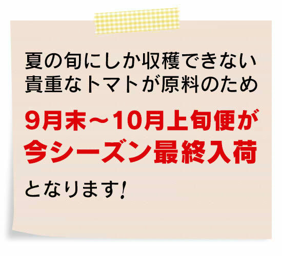 """夏の旬にしか収穫できない貴重なトマトが原料のため<9月末~10月上旬便>が""""今シーズン最終入荷""""となります!"""