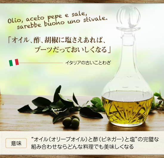 """「オイル、酢、胡椒に塩さえあれば、ブーツだっておいしくなる」""""オイル(オリーブオイル)と酢(ビネガー)と塩""""の完璧な組み合わせならどんな料理でも美味しくなる イタリアの古い諺"""
