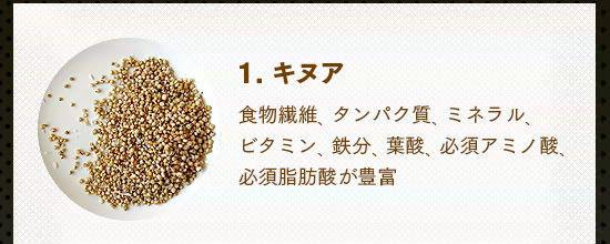 1.キヌア……食物繊維、タンパク質、ミネラル、ビタミン、鉄分、葉酸、必 須アミノ酸、必須脂肪酸が豊富