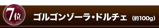●第7位 『ゴルゴンゾーラ(ドルチェ)』(約100g)