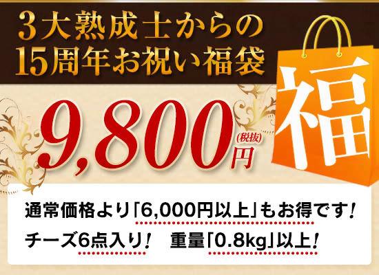 3大熟成士からの15周年お祝い福袋 9,800円(税抜)●通常価格より「6,000円以上」もお得です!●チーズ6点入り!重量「0.8kg」以上!