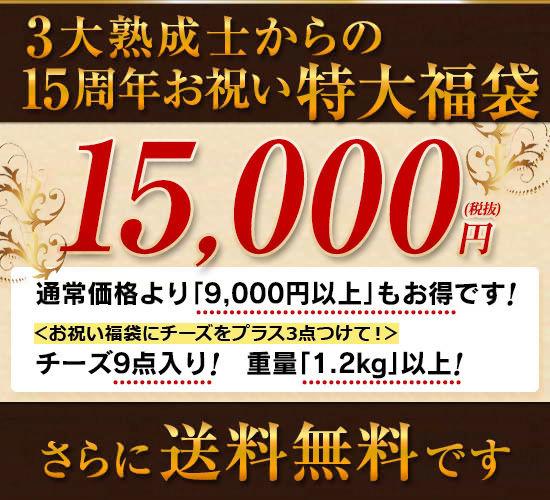 3大熟成士からの15周年お祝い特大福袋 15,000円(税抜)●通常価格より「9,000円以上」もお得です!●チーズ9点入り!重量「1.2kg」以上!●さらに【送料無料】です