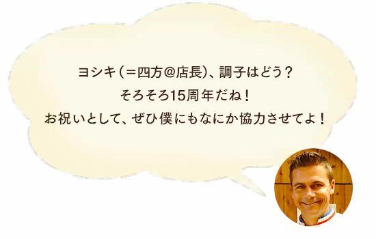ロドルフ氏「ヨシキ(=四方@店長)、調子はどう?そろそろ15周年だね!お祝いとして、ぜひ僕にもなにか協力させてよ!」