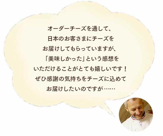 ブルゴン氏「オーダーチーズを通して、日本のお客さまにチーズをお届けしてもらっていますが、「美味しかった」という感想をいただけることがとても嬉しいです!ぜひ感謝の気持ちをチーズに込めてお届けしたいのですが……」