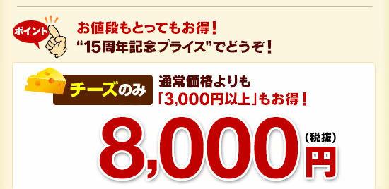 """ポイントお値段もとってもお得!""""15周年記念プライス""""でどうぞ!チーズのみ通常価格よりも「3,000円以上」もお得!8,000円(税抜)!"""