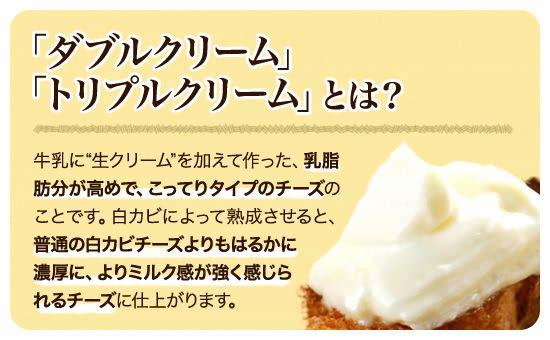 """●「ダブルクリーム」「トリプルクリーム」とは? 牛乳に""""生クリーム""""を加えて作った、乳脂肪分が高めで、こってりタイプのチーズのことです。白カビによって熟成させると、普通の白カビチーズよりもはるかに濃厚に、よりミルク感が強く感じられるチーズに仕上がります。"""