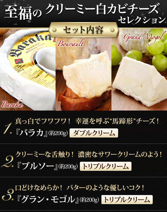 """『至福のクリーミーチーズセレクション』セット内容●真っ白でフワフワ!幸運を呼ぶ""""馬蹄形""""チーズ!『バラカ』(200g)【ダブルクリーム】●クリーミーな舌触り!濃密なサワークリームのよう!『ブルソー』(200g)【トリプルクリーム】●口どけなめらか!バターのような優しいコク!『グラン・モゴル』(200g)【トリプルクリーム】"""