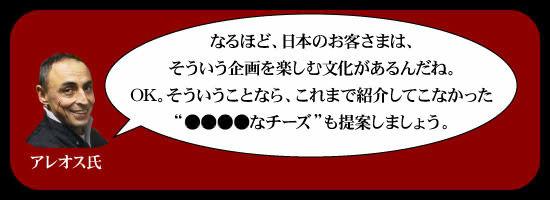 """「なるほど、日本のお客さまは、そういう企画を楽しむ文化があるんだね。OK。そういうことなら、これまで紹介してこなかった""""●●●●なチーズ""""も提案しましょう。」"""