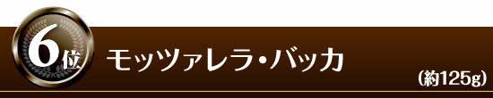 ●第6位 『モッツァレラ・バッカ』(約125g)