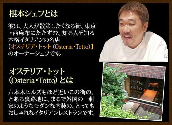 根本シェフとは:彼は、大人が散策したくなる街、東京・西麻布にたたずむ、 知る人ぞ知る本格イタリアンの名店【オステリア・トット(Osteria・Totto)】のオーナーシェフです。オステリア・トット(Osteria・Totto)とは:六本木ヒルズもほど近いこの街の、とある裏路地に、 まるで外国の一軒家のようなモダンな内装の、とってもおしゃれなイタリアンレストランです。